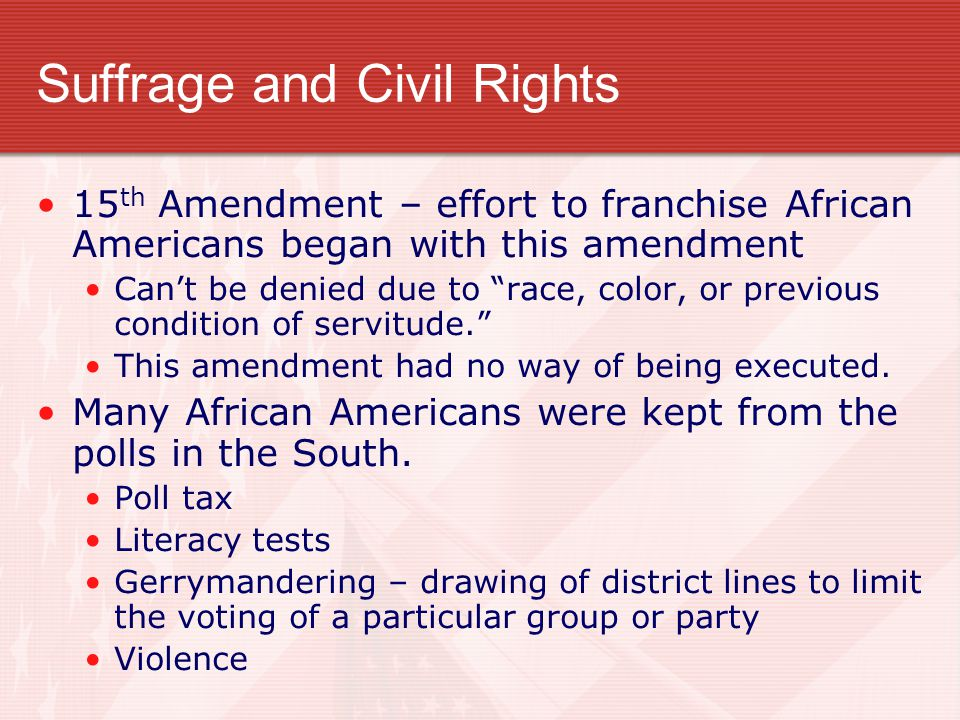 """Suffrage and Civil Rights 15 th Amendment – effort to franchise African Americans began with this amendment Can't be denied due to """"race, color, or pr"""