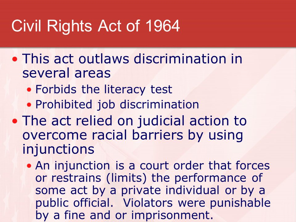 Civil Rights Act of 1964 This act outlaws discrimination in several areas Forbids the literacy test Prohibited job discrimination The act relied on judicial action to overcome racial barriers by using injunctions An injunction is a court order that forces or restrains (limits) the performance of some act by a private individual or by a public official.