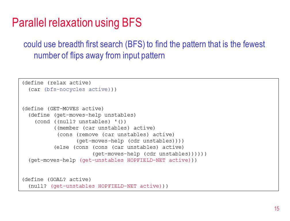 15 Parallel relaxation using BFS could use breadth first search (BFS) to find the pattern that is the fewest number of flips away from input pattern (define (relax active) (car (bfs-nocycles active))) (define (GET-MOVES active) (define (get-moves-help unstables) (cond ((null.