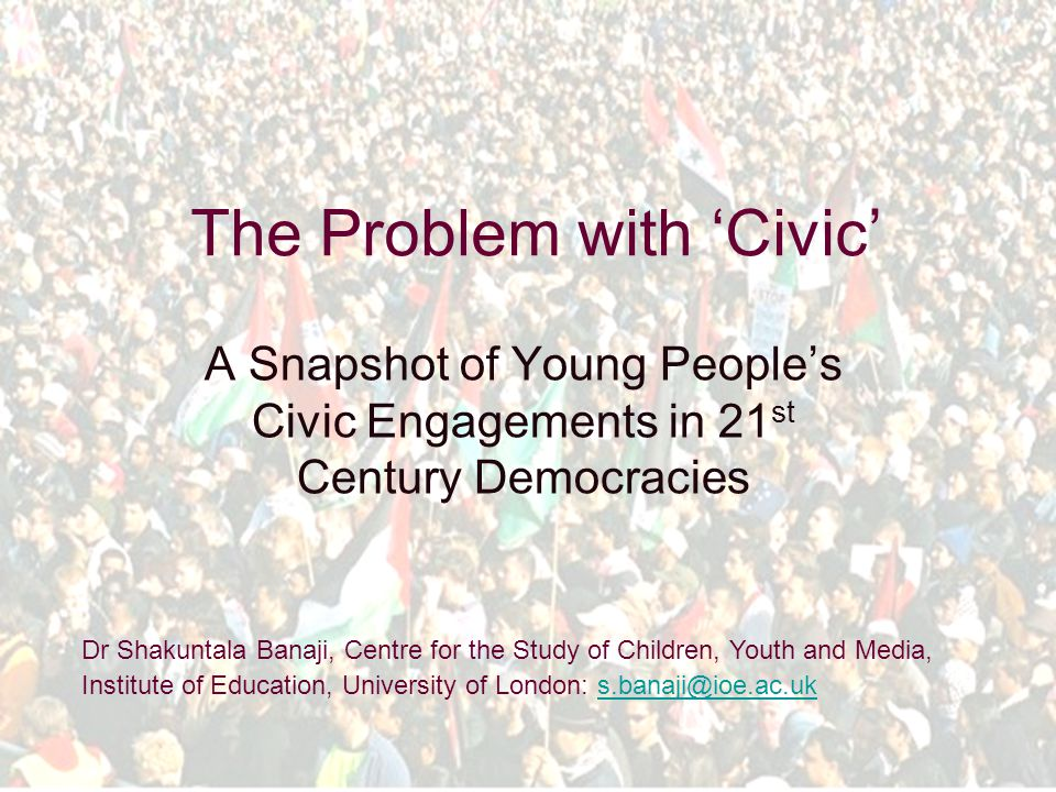 The Problem with 'Civic' A Snapshot of Young People's Civic Engagements in 21 st Century Democracies Dr Shakuntala Banaji, Centre for the Study of Children, Youth and Media, Institute of Education, University of London: s.banaji@ioe.ac.uks.banaji@ioe.ac.uk