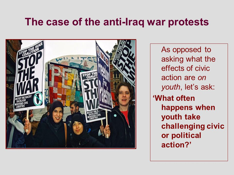 The case of the anti-Iraq war protests As opposed to asking what the effects of civic action are on youth, let's ask: 'What often happens when youth take challenging civic or political action '
