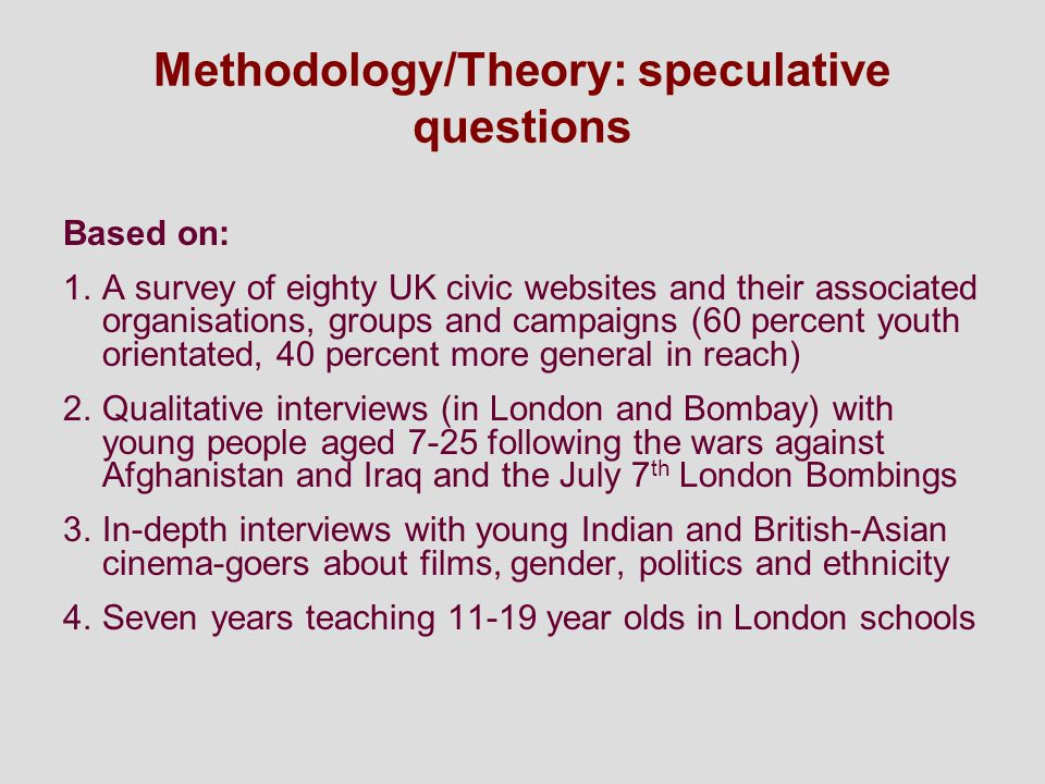Methodology/Theory: speculative questions Based on: 1.A survey of eighty UK civic websites and their associated organisations, groups and campaigns (60 percent youth orientated, 40 percent more general in reach) 2.Qualitative interviews (in London and Bombay) with young people aged 7-25 following the wars against Afghanistan and Iraq and the July 7 th London Bombings 3.In-depth interviews with young Indian and British-Asian cinema-goers about films, gender, politics and ethnicity 4.Seven years teaching 11-19 year olds in London schools