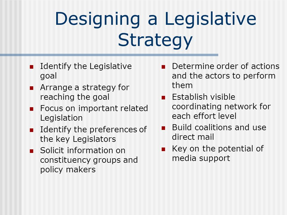 Designing a Legislative Strategy Identify the Legislative goal Arrange a strategy for reaching the goal Focus on important related Legislation Identify the preferences of the key Legislators Solicit information on constituency groups and policy makers Determine order of actions and the actors to perform them Establish visible coordinating network for each effort level Build coalitions and use direct mail Key on the potential of media support