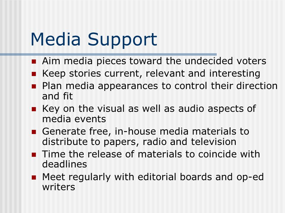 Media Support Aim media pieces toward the undecided voters Keep stories current, relevant and interesting Plan media appearances to control their direction and fit Key on the visual as well as audio aspects of media events Generate free, in-house media materials to distribute to papers, radio and television Time the release of materials to coincide with deadlines Meet regularly with editorial boards and op-ed writers