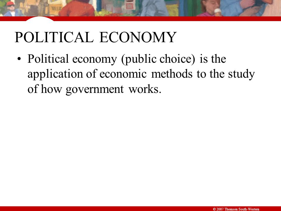 © 2007 Thomson South-Western POLITICAL ECONOMY Political economy (public choice) is the application of economic methods to the study of how government works.