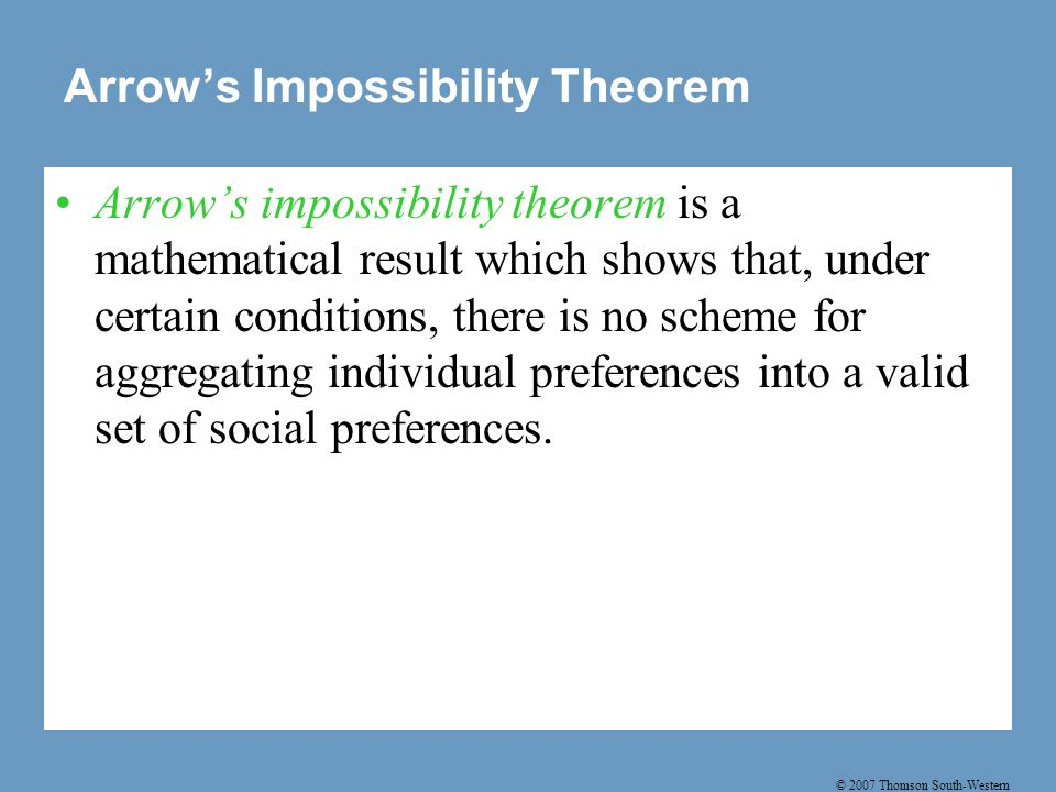 © 2007 Thomson South-Western Arrow's Impossibility Theorem Arrow's impossibility theorem is a mathematical result which shows that, under certain conditions, there is no scheme for aggregating individual preferences into a valid set of social preferences.