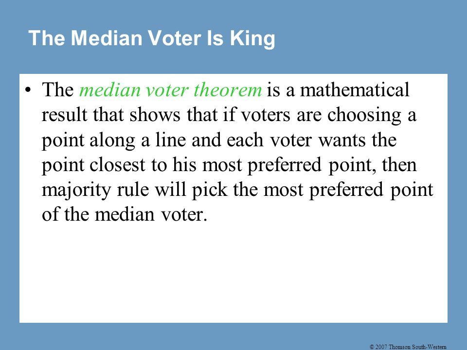 © 2007 Thomson South-Western The Median Voter Is King The median voter theorem is a mathematical result that shows that if voters are choosing a point along a line and each voter wants the point closest to his most preferred point, then majority rule will pick the most preferred point of the median voter.