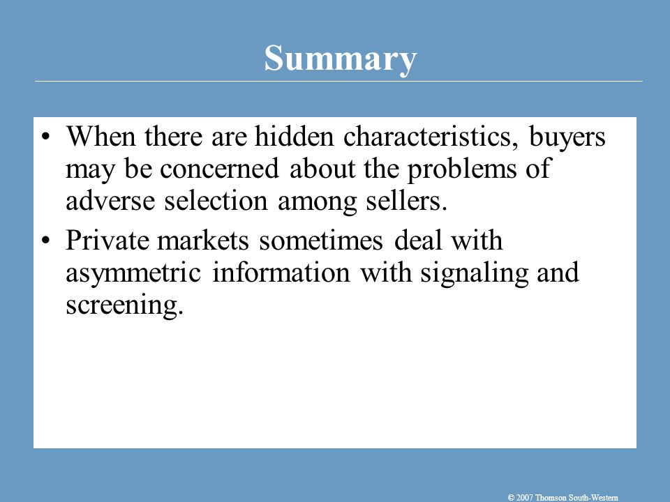 Summary © 2007 Thomson South-Western When there are hidden characteristics, buyers may be concerned about the problems of adverse selection among sellers.