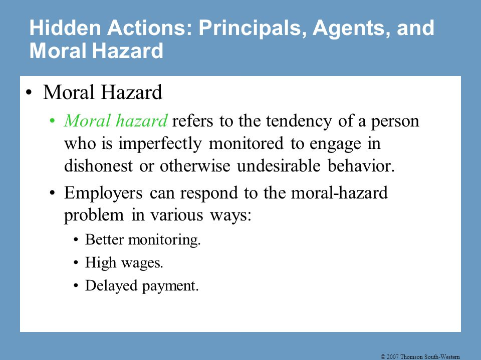 © 2007 Thomson South-Western Hidden Actions: Principals, Agents, and Moral Hazard Moral Hazard Moral hazard refers to the tendency of a person who is imperfectly monitored to engage in dishonest or otherwise undesirable behavior.