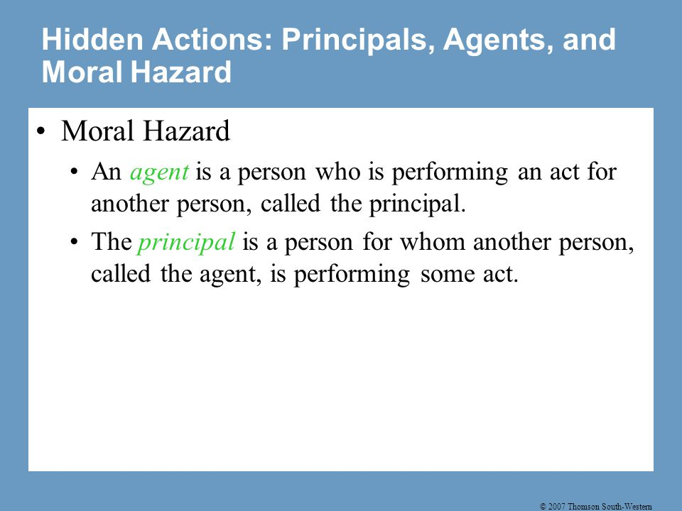 © 2007 Thomson South-Western Hidden Actions: Principals, Agents, and Moral Hazard Moral Hazard An agent is a person who is performing an act for another person, called the principal.