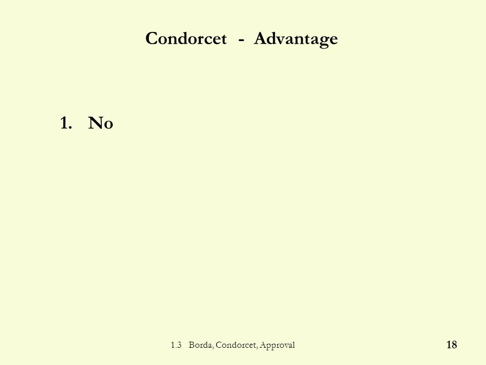 1.3 Borda, Condorcet, Approval 17 Condorcet Algorithm Form of candidates Determine the of each pairing The candidate who defeats is the Condorcet winner Method 5 Condorcet