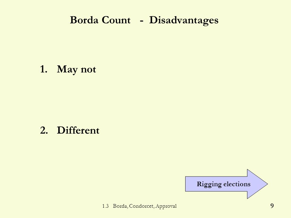 1.3 Borda, Condorcet, Approval 19 Condorcet - Disadvantages 1.A 2.B 3.C 4.Other 469 ACB BAC CBA 1.May not 2.Fairly comp
