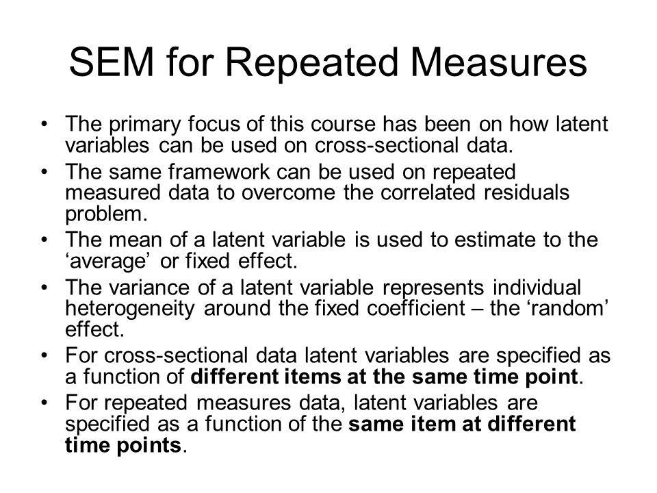 SEM for Repeated Measures The primary focus of this course has been on how latent variables can be used on cross-sectional data.