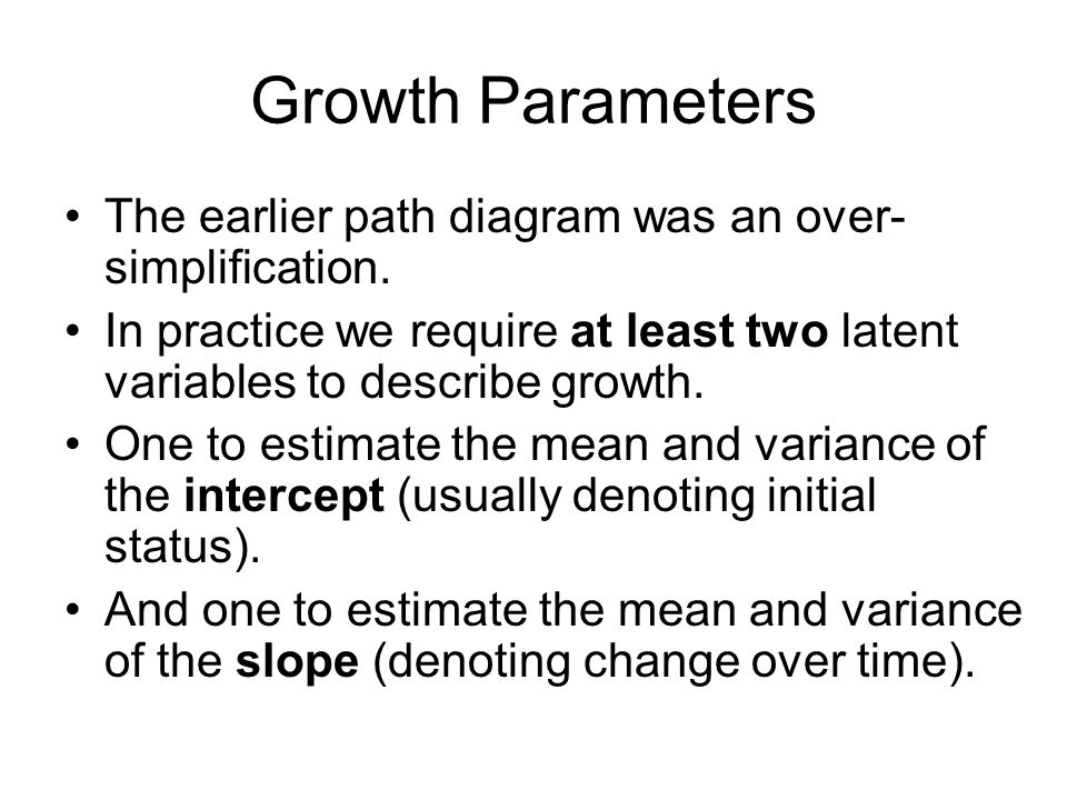 Growth Parameters The earlier path diagram was an over- simplification.
