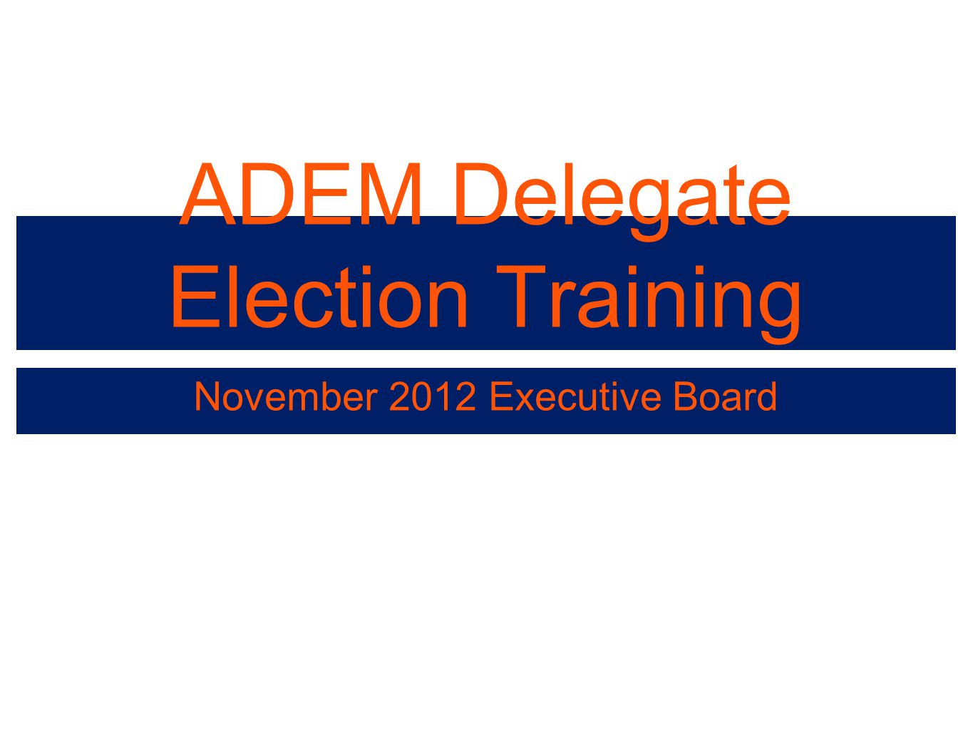 ADEM Delegate Election Training November 2012 Executive Board