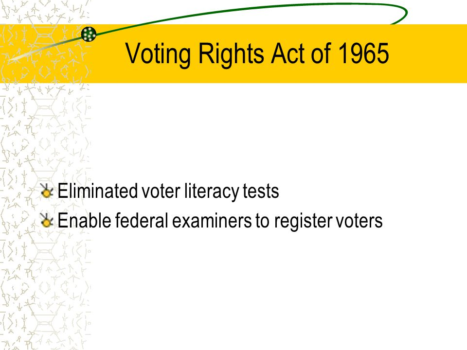 Voting Rights Act of 1965 Eliminated voter literacy tests Enable federal examiners to register voters