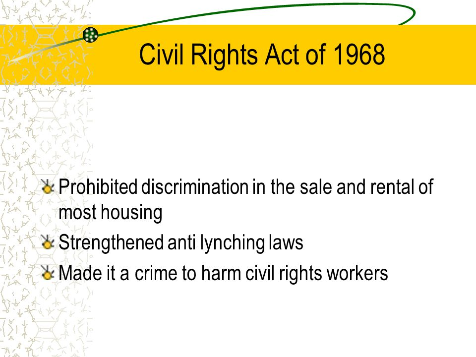 Civil Rights Act of 1968 Prohibited discrimination in the sale and rental of most housing Strengthened anti lynching laws Made it a crime to harm civi