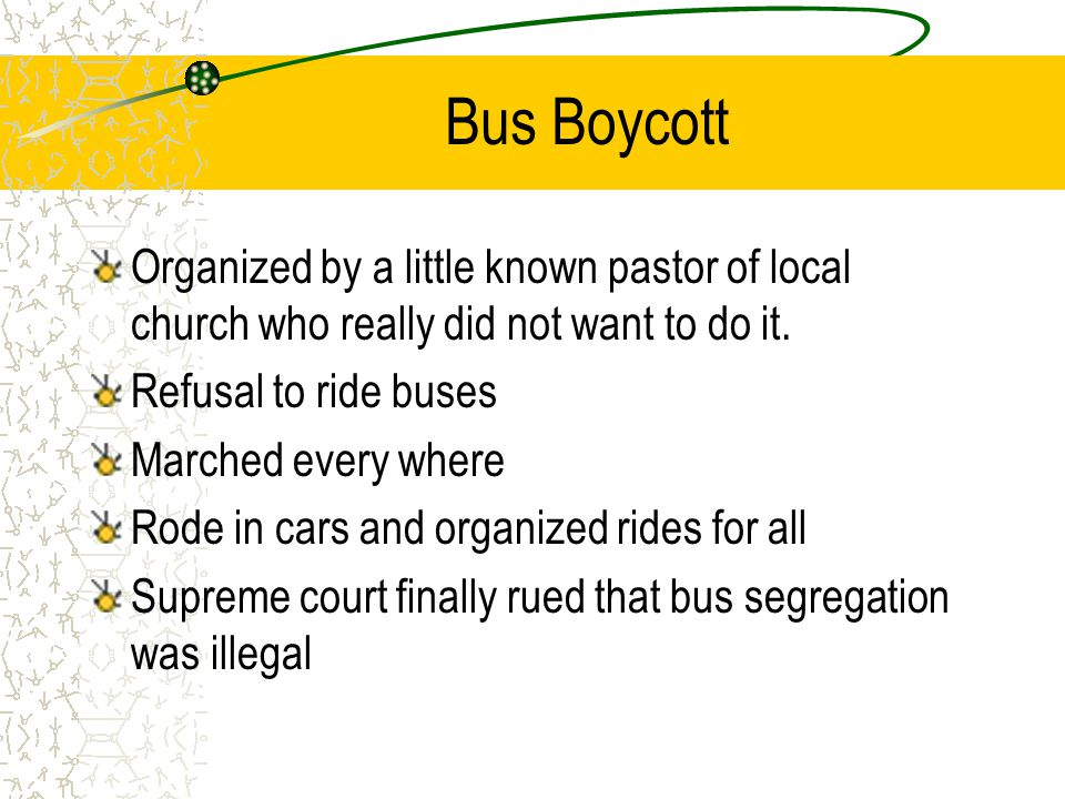 Bus Boycott Organized by a little known pastor of local church who really did not want to do it. Refusal to ride buses Marched every where Rode in car
