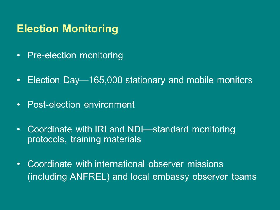 Election Monitoring Pre-election monitoring Election Day—165,000 stationary and mobile monitors Post-election environment Coordinate with IRI and NDI—