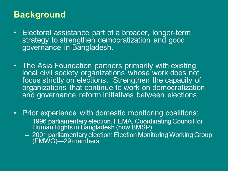 Background Electoral assistance part of a broader, longer-term strategy to strengthen democratization and good governance in Bangladesh.