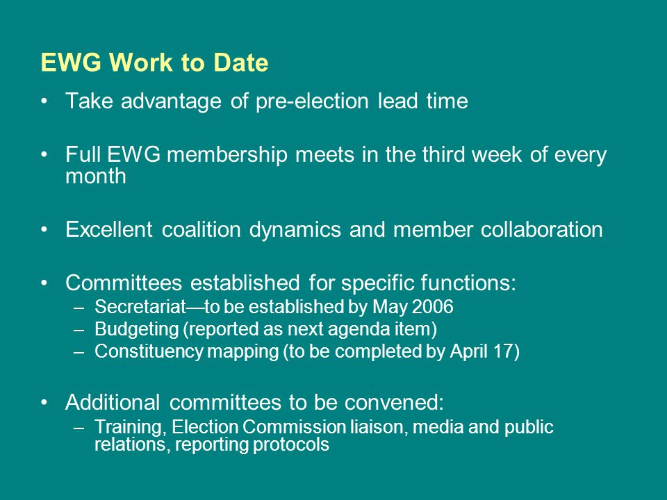 EWG Work to Date Take advantage of pre-election lead time Full EWG membership meets in the third week of every month Excellent coalition dynamics and member collaboration Committees established for specific functions: –Secretariat—to be established by May 2006 –Budgeting (reported as next agenda item) –Constituency mapping (to be completed by April 17) Additional committees to be convened: –Training, Election Commission liaison, media and public relations, reporting protocols