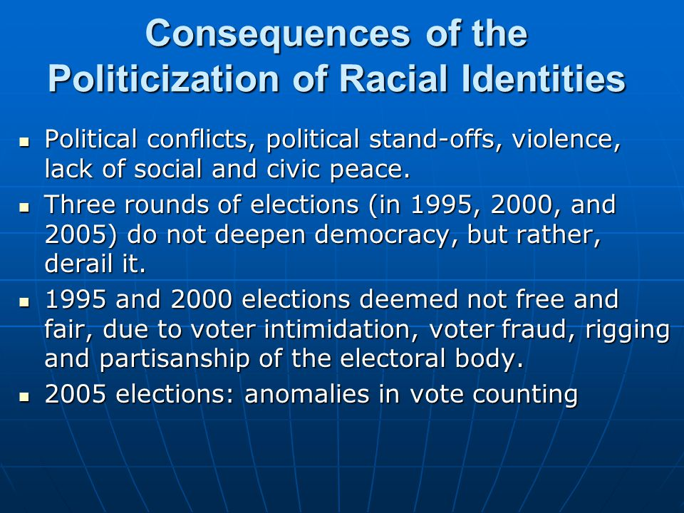 Consequences of the Politicization of Racial Identities Political conflicts, political stand-offs, violence, lack of social and civic peace. Political
