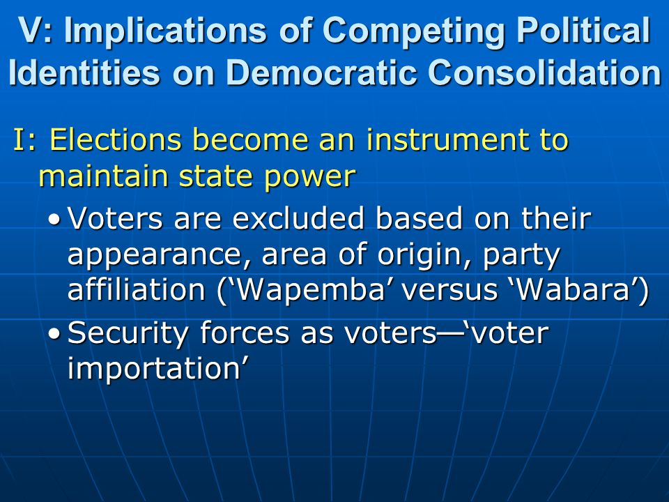 V: Implications of Competing Political Identities on Democratic Consolidation I: Elections become an instrument to maintain state power Voters are exc