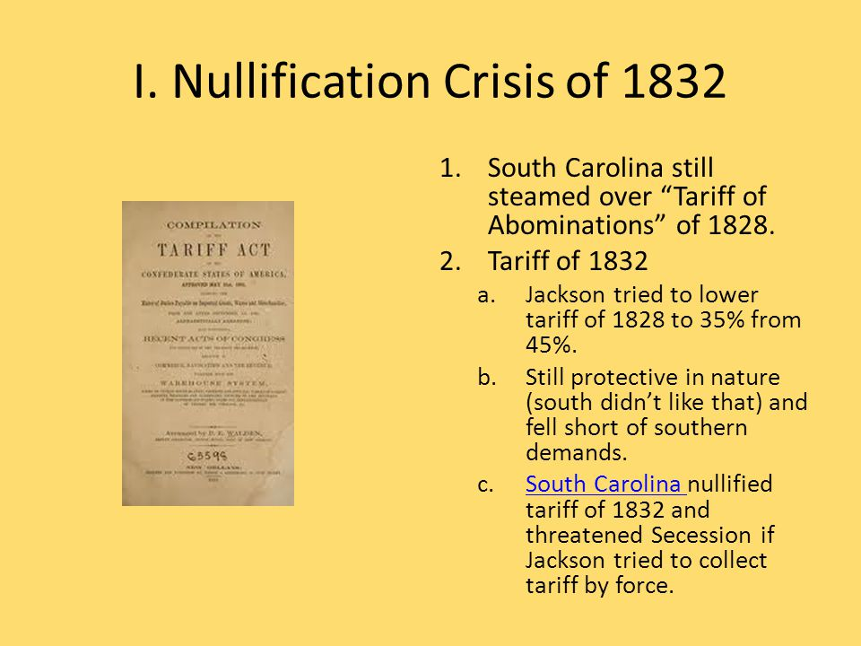 """I. Nullification Crisis of 1832 1.South Carolina still steamed over """"Tariff of Abominations"""" of 1828. 2.Tariff of 1832 a.Jackson tried to lower tariff"""