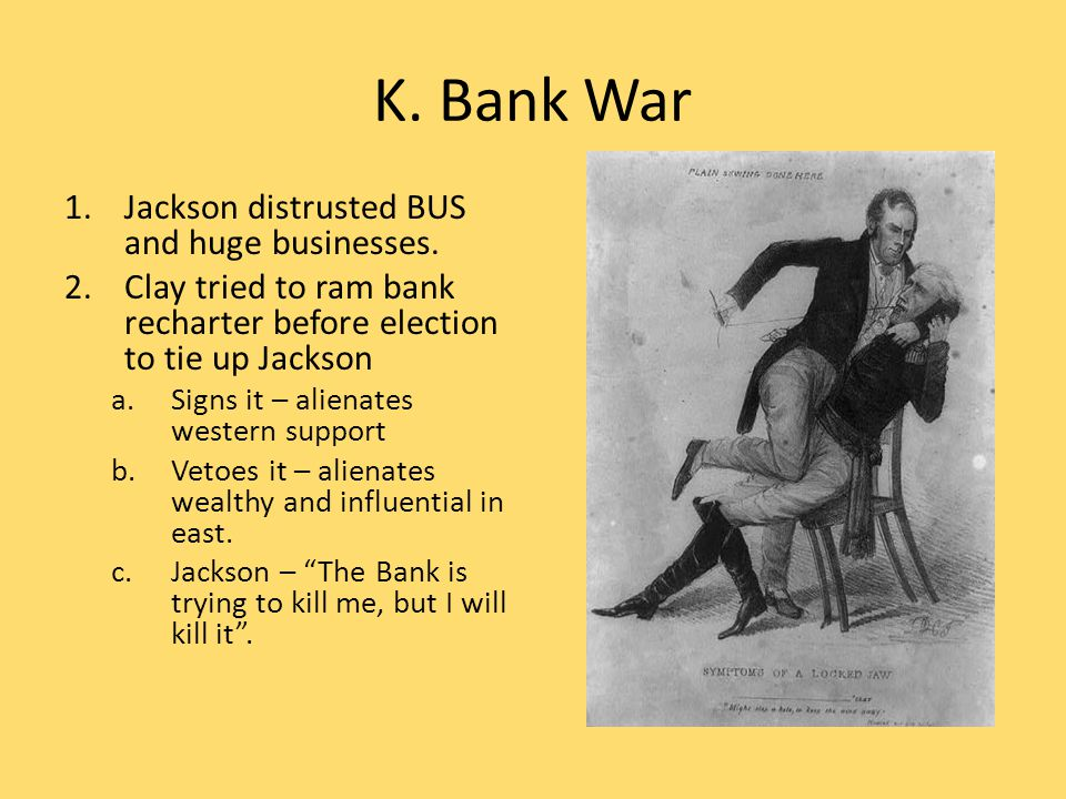 K. Bank War 1.Jackson distrusted BUS and huge businesses. 2.Clay tried to ram bank recharter before election to tie up Jackson a.Signs it – alienates
