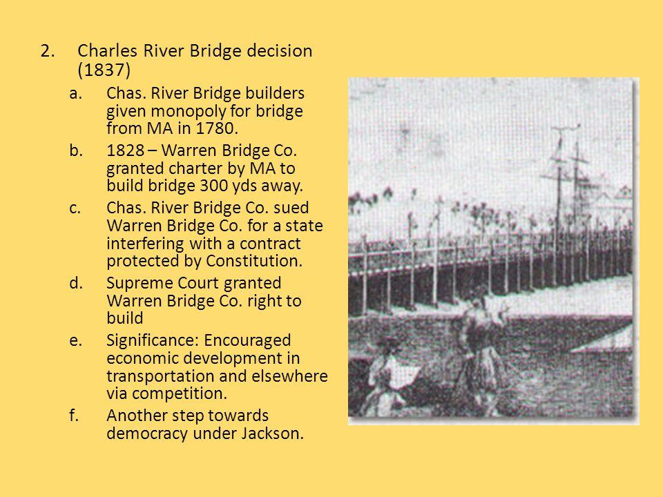 2.Charles River Bridge decision (1837) a.Chas. River Bridge builders given monopoly for bridge from MA in 1780. b.1828 – Warren Bridge Co. granted cha