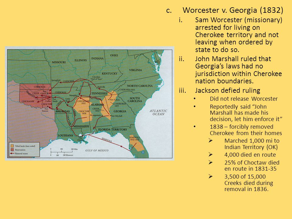 c.Worcester v. Georgia (1832) i.Sam Worcester (missionary) arrested for living on Cherokee territory and not leaving when ordered by state to do so. i
