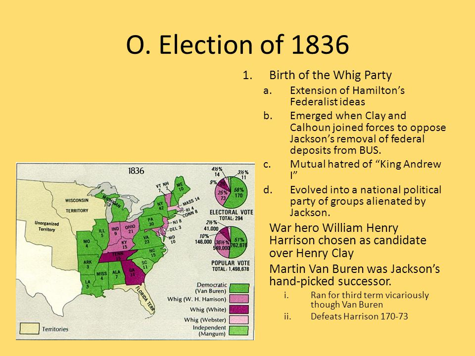 O. Election of 1836 1.Birth of the Whig Party a.Extension of Hamilton's Federalist ideas b.Emerged when Clay and Calhoun joined forces to oppose Jacks