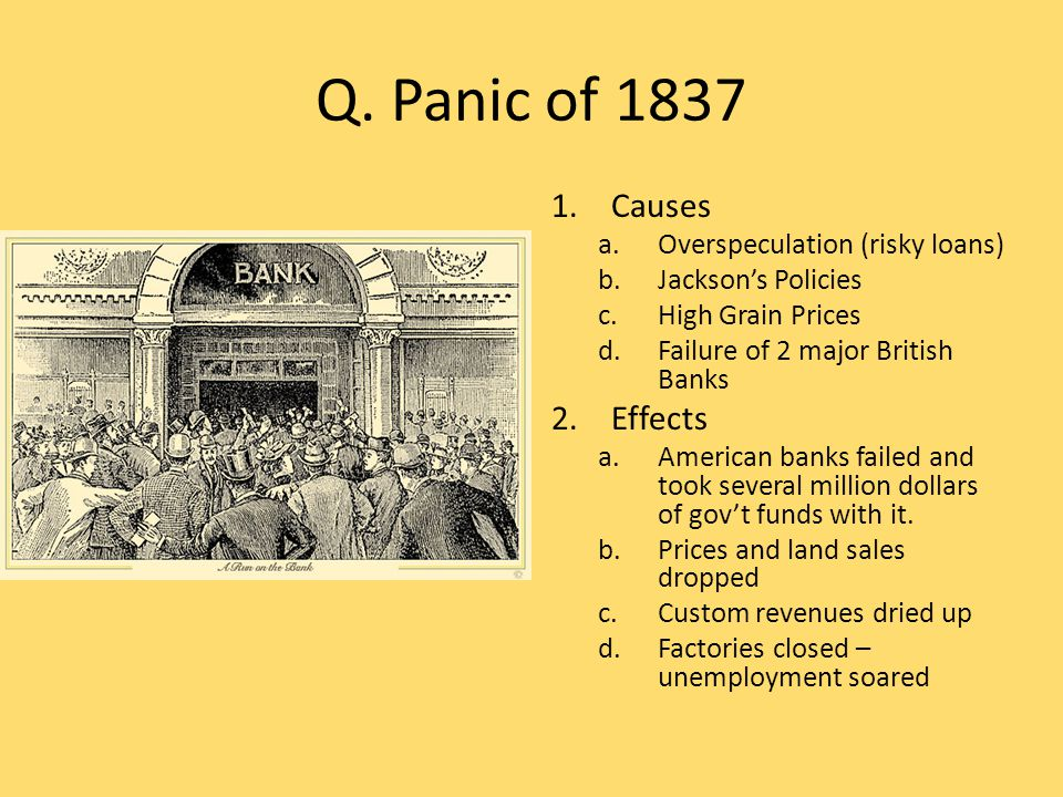 Q. Panic of 1837 1.Causes a.Overspeculation (risky loans) b.Jackson's Policies c.High Grain Prices d.Failure of 2 major British Banks 2.Effects a.Amer