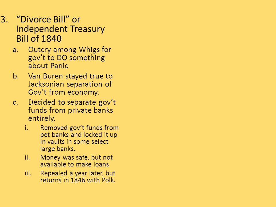 """3.""""Divorce Bill"""" or Independent Treasury Bill of 1840 a.Outcry among Whigs for gov't to DO something about Panic b.Van Buren stayed true to Jacksonian"""