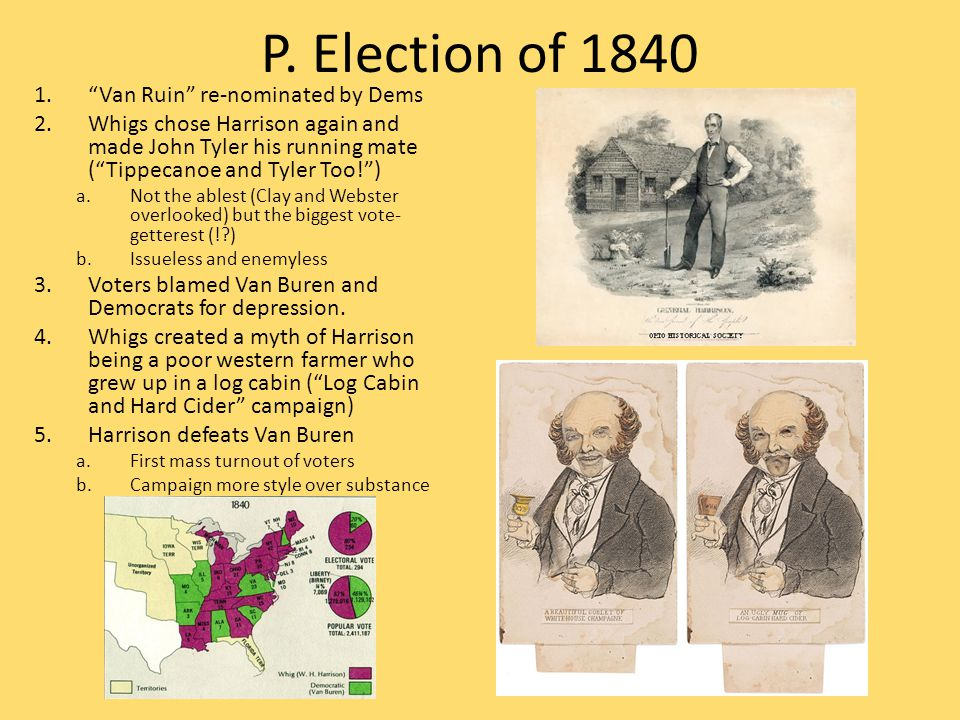 """P. Election of 1840 1.""""Van Ruin"""" re-nominated by Dems 2.Whigs chose Harrison again and made John Tyler his running mate (""""Tippecanoe and Tyler Too!"""")"""