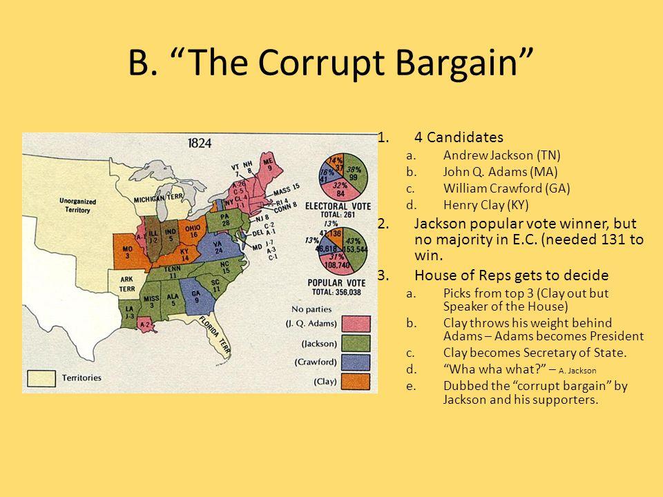 "B. ""The Corrupt Bargain"" 1.4 Candidates a.Andrew Jackson (TN) b.John Q. Adams (MA) c.William Crawford (GA) d.Henry Clay (KY) 2.Jackson popular vote wi"