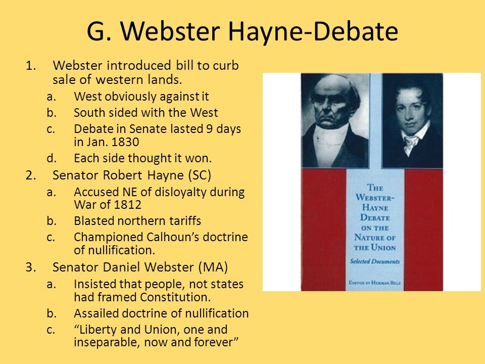 G. Webster Hayne-Debate 1.Webster introduced bill to curb sale of western lands. a.West obviously against it b.South sided with the West c.Debate in S
