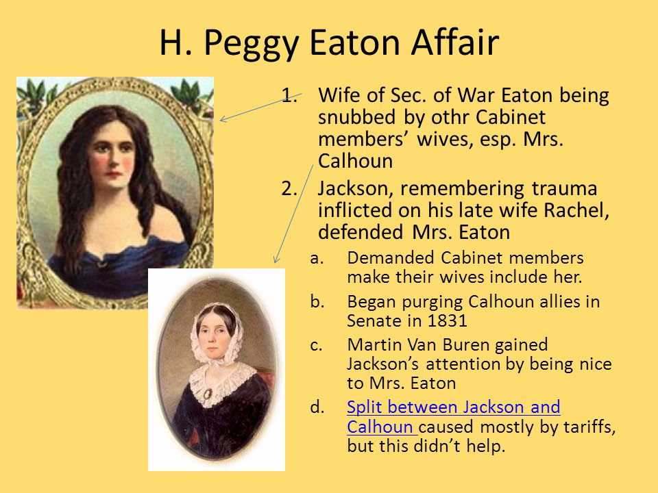 H. Peggy Eaton Affair 1.Wife of Sec. of War Eaton being snubbed by othr Cabinet members' wives, esp. Mrs. Calhoun 2.Jackson, remembering trauma inflic