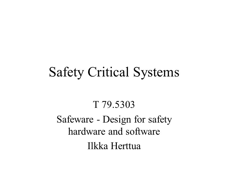 Safety Critical Systems T 79.5303 Safeware - Design for safety hardware and software Ilkka Herttua