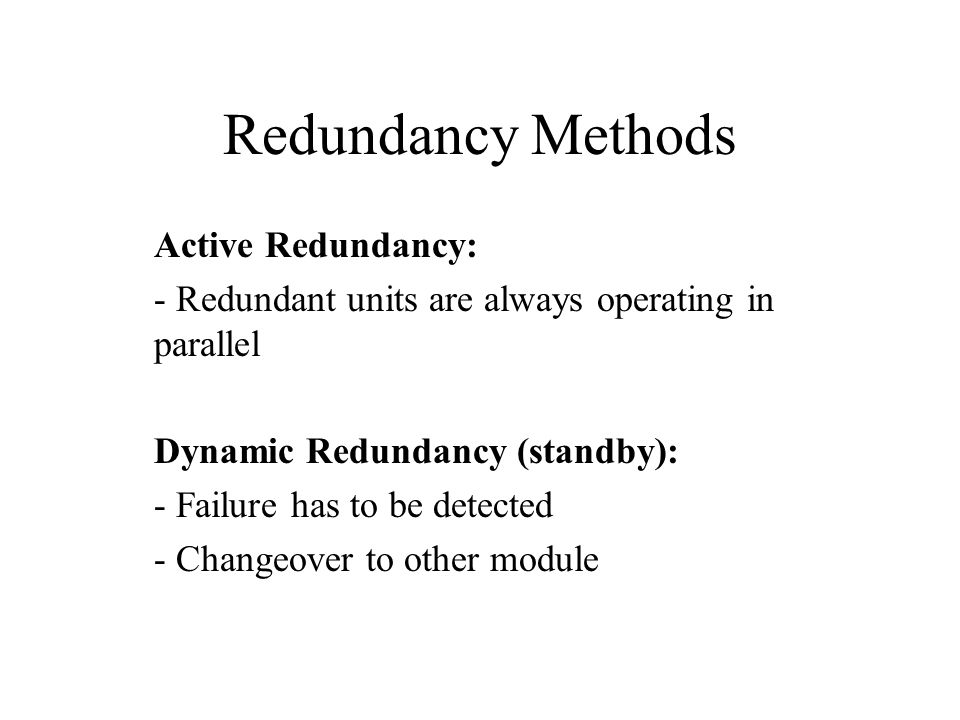 Redundancy Methods Active Redundancy: - Redundant units are always operating in parallel Dynamic Redundancy (standby): - Failure has to be detected - Changeover to other module