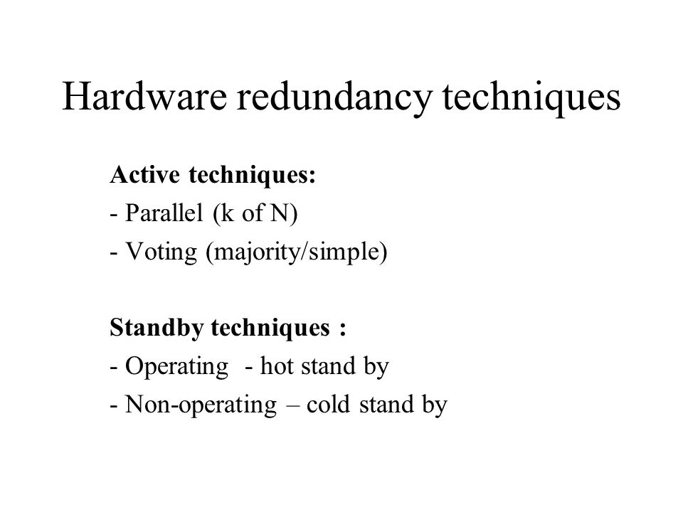 Hardware redundancy techniques Active techniques: - Parallel (k of N) - Voting (majority/simple) Standby techniques : - Operating - hot stand by - Non-operating – cold stand by