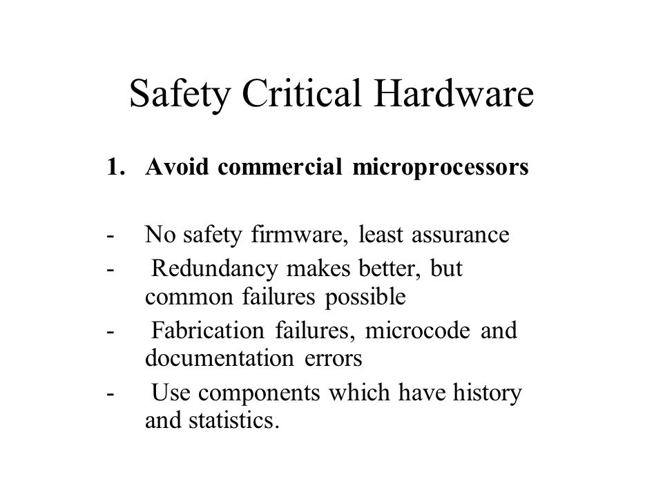 Safety Critical Hardware 1.Avoid commercial microprocessors - No safety firmware, least assurance - Redundancy makes better, but common failures possible - Fabrication failures, microcode and documentation errors - Use components which have history and statistics.