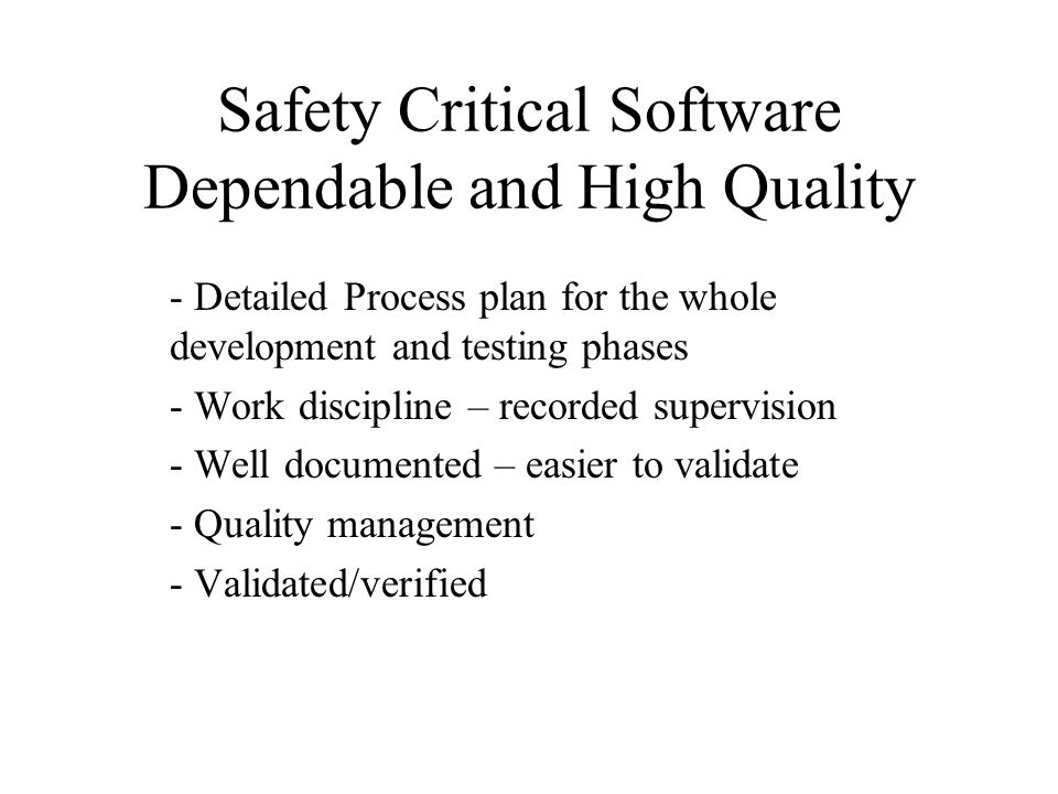 Safety Critical Software Dependable and High Quality - Detailed Process plan for the whole development and testing phases - Work discipline – recorded supervision - Well documented – easier to validate - Quality management - Validated/verified
