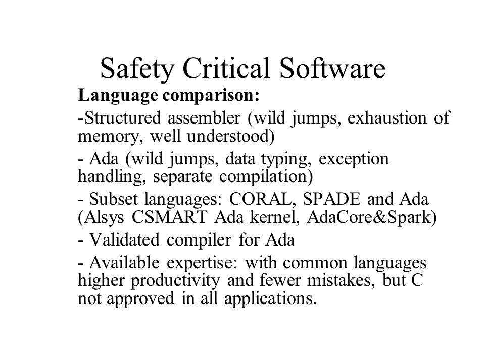 Safety Critical Software Language comparison: -Structured assembler (wild jumps, exhaustion of memory, well understood) - Ada (wild jumps, data typing, exception handling, separate compilation) - Subset languages: CORAL, SPADE and Ada (Alsys CSMART Ada kernel, AdaCore&Spark) - Validated compiler for Ada - Available expertise: with common languages higher productivity and fewer mistakes, but C not approved in all applications.