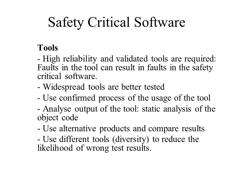 Safety Critical Software Tools - High reliability and validated tools are required: Faults in the tool can result in faults in the safety critical software.