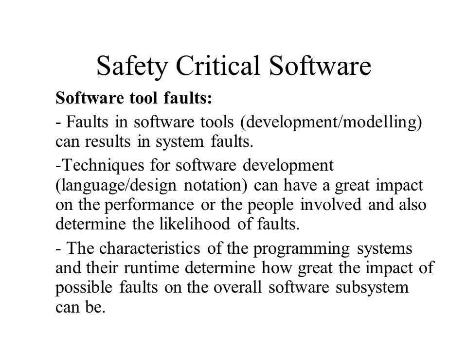 Safety Critical Software Software tool faults: - Faults in software tools (development/modelling) can results in system faults.
