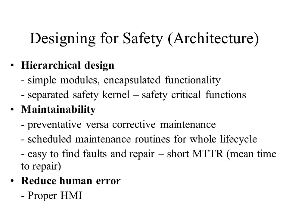 Designing for Safety (Architecture) Hierarchical design - simple modules, encapsulated functionality - separated safety kernel – safety critical functions Maintainability - preventative versa corrective maintenance - scheduled maintenance routines for whole lifecycle - easy to find faults and repair – short MTTR (mean time to repair) Reduce human error - Proper HMI