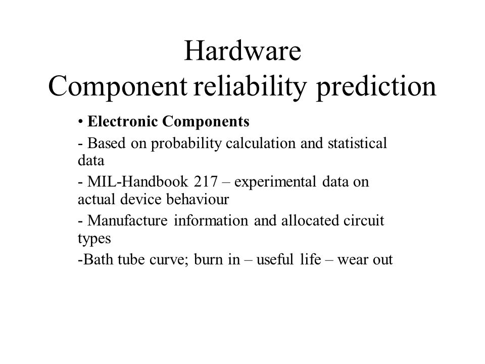 Hardware Component reliability prediction Electronic Components - Based on probability calculation and statistical data - MIL-Handbook 217 – experimental data on actual device behaviour - Manufacture information and allocated circuit types -Bath tube curve; burn in – useful life – wear out