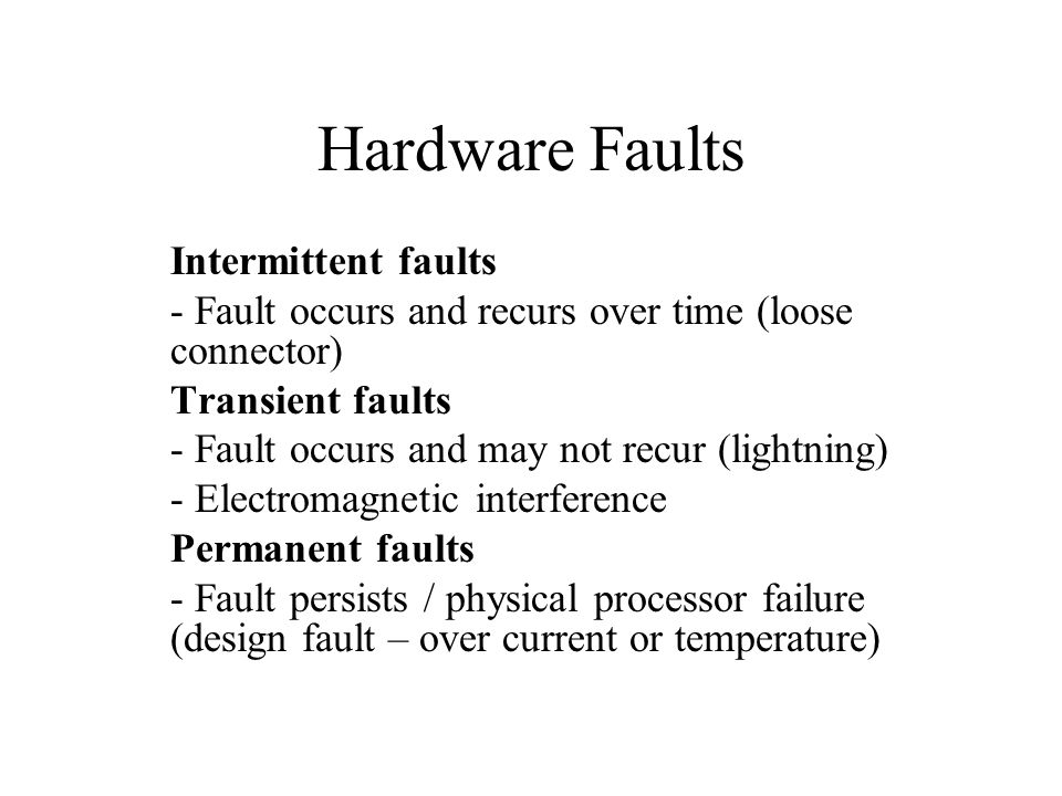 Hardware Faults Intermittent faults - Fault occurs and recurs over time (loose connector) Transient faults - Fault occurs and may not recur (lightning) - Electromagnetic interference Permanent faults - Fault persists / physical processor failure (design fault – over current or temperature)