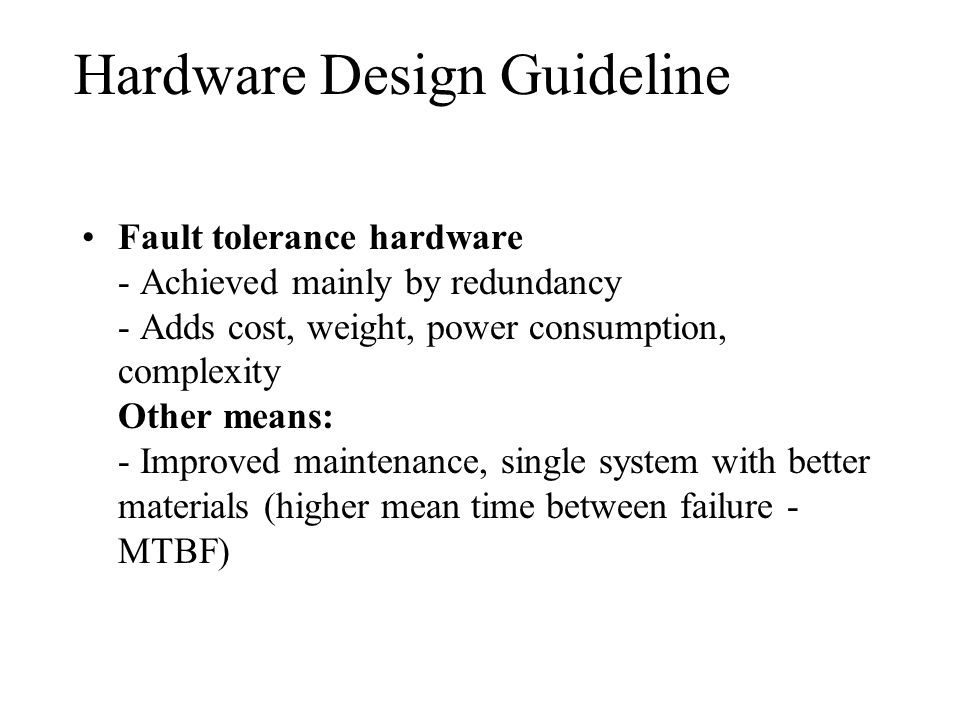 Fault tolerance hardware - Achieved mainly by redundancy - Adds cost, weight, power consumption, complexity Other means: - Improved maintenance, single system with better materials (higher mean time between failure - MTBF) Hardware Design Guideline
